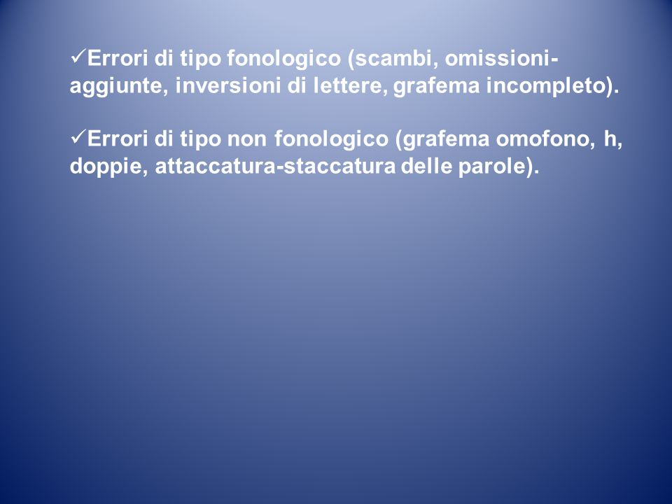 Errori di tipo fonologico (scambi, omissioni- aggiunte, inversioni di lettere, grafema incompleto). Errori di tipo non fonologico (grafema omofono, h,
