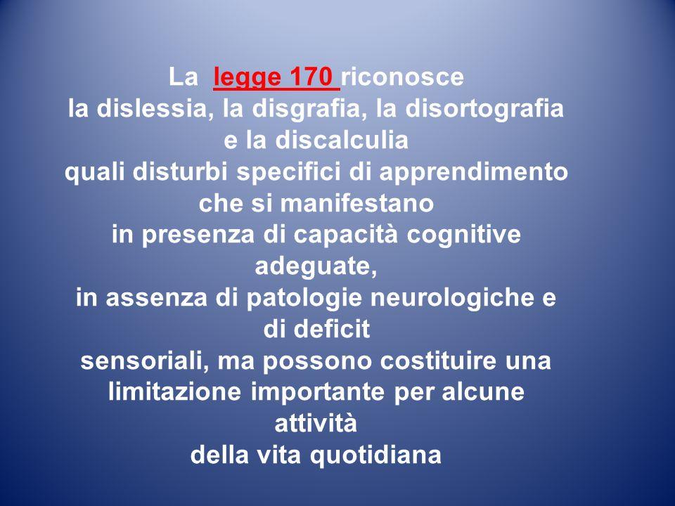 La legge 170 riconosce la dislessia, la disgrafia, la disortografia e la discalculia quali disturbi specifici di apprendimento che si manifestano in presenza di capacità cognitive adeguate, in assenza di patologie neurologiche e di deficit sensoriali, ma possono costituire una limitazione importante per alcune attività della vita quotidiana