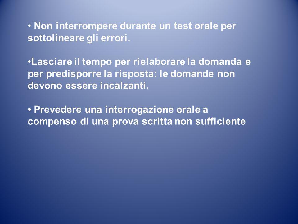 Non interrompere durante un test orale per sottolineare gli errori. Lasciare il tempo per rielaborare la domanda e per predisporre la risposta: le dom