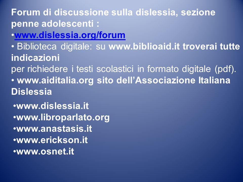 Forum di discussione sulla dislessia, sezione penne adolescenti : www.dislessia.org/forum Biblioteca digitale: su www.biblioaid.it troverai tutte indicazioni per richiedere i testi scolastici in formato digitale (pdf).