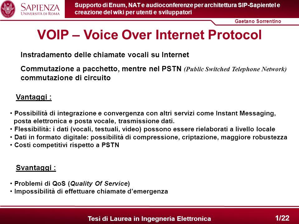 2/22 Gaetano Sorrentino Supporto di Enum, NAT e audioconferenze per architettura SIP-Sapientel e creazione del wiki per utenti e sviluppatori Tesi di Laurea in Ingegneria Elettronica SIP – Session Initiation Protocol Il VoIP richiede due protocolli di comunicazione paralleli : 1.Trasporto dei dati (RTP) 2.Segnalazione della conversazione Per la segnalazione esistono protocolli proprietari (IAX, Skype, SCCP) e standardizzati (SIP, H.323, XMPP) SIPH.323 - Sviluppato da IETF - Relativamente semplice (~250 pagine di specifica) - Architettura modulare, flessibile - E facilmente estensibile in modo da supportare nuovi servizi - URI della forma sip:utente@dominio.com - Sviluppato da ITU-T - Standard ad ombrello - Monolitico,rigido (pila di protocolli e codec predefinita) - Complesso (~1500 pagine di specifica) - Supporto audio,video,dati (T.120) - Supporto conferenze - Ottima integrazione con PSTN - URI della forma h323:utente@dominio.com Vengono preferiti protocolli standardizzati.