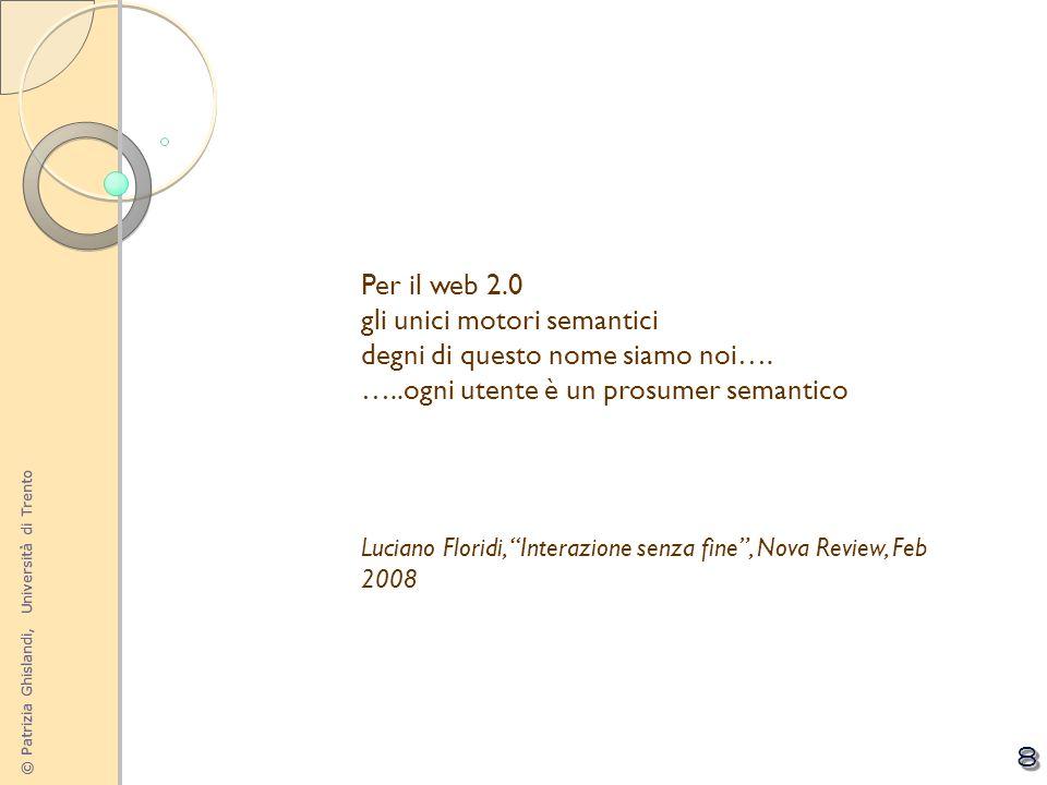 © Patrizia Ghislandi, Università di Trento 8 Per il web 2.0 gli unici motori semantici degni di questo nome siamo noi…. …..ogni utente è un prosumer s