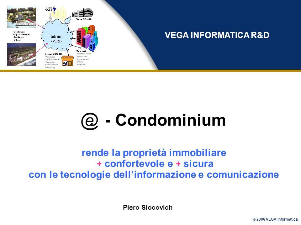 © 2006 VEGA Informatica - Condominium rende la proprietà immobiliare + confortevole e + sicura con le tecnologie dellinformazione e comunicazione Piero Slocovich VEGA INFORMATICA R&D