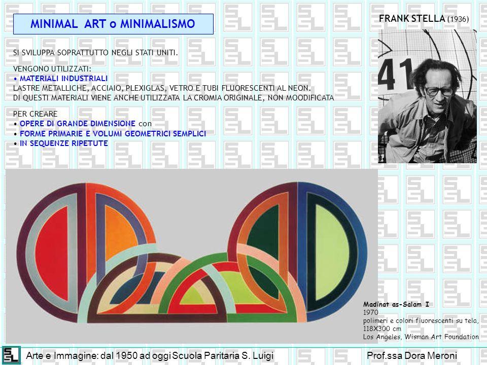 Arte e Immagine: dal 1950 ad oggiScuola Paritaria S. LuigiProf.ssa Dora Meroni MINIMAL ART o MINIMALISMO SI SVILUPPA SOPRATTUTTO NEGLI STATI UNITI. VE