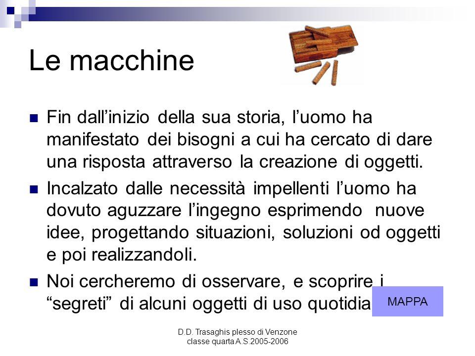 D.D. Trasaghis plesso di Venzone classe quarta A.S.2005-2006 Le macchine Fin dallinizio della sua storia, luomo ha manifestato dei bisogni a cui ha ce
