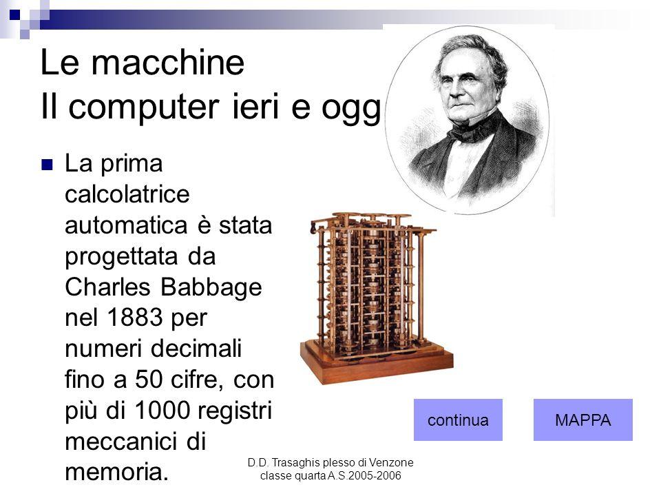 D.D. Trasaghis plesso di Venzone classe quarta A.S.2005-2006 Le macchine Il computer ieri e oggi. 1 La prima calcolatrice automatica è stata progettat