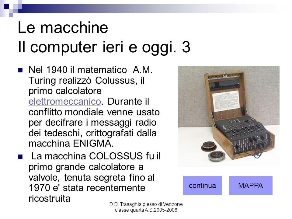 D.D. Trasaghis plesso di Venzone classe quarta A.S.2005-2006 Le macchine Il computer ieri e oggi. 3 Nel 1940 il matematico A.M. Turing realizzò Coluss
