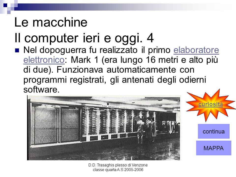 D.D. Trasaghis plesso di Venzone classe quarta A.S.2005-2006 Le macchine Il computer ieri e oggi. 4 Nel dopoguerra fu realizzato il primo elaboratore