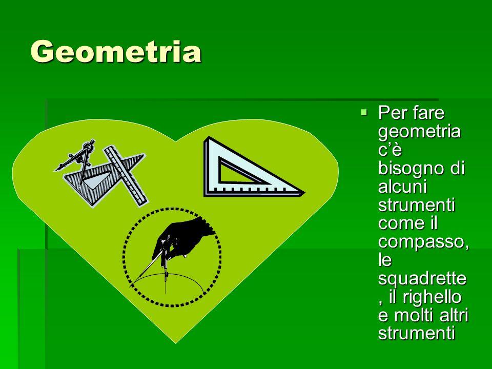Geometria Per fare geometria cè bisogno di alcuni strumenti come il compasso, le squadrette, il righello e molti altri strumenti Per fare geometria cè