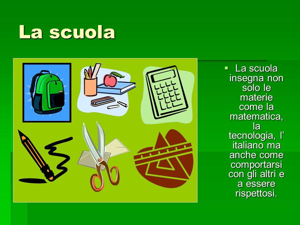 La scuola La scuola insegna non solo le materie come la matematica, la tecnologia, l italiano ma anche come comportarsi con gli altri e a essere rispe