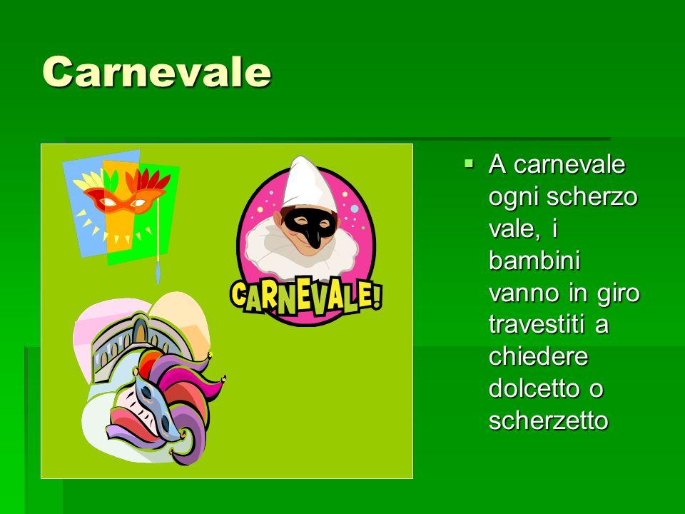 Carnevale A carnevale ogni scherzo vale, i bambini vanno in giro travestiti a chiedere dolcetto o scherzetto A carnevale ogni scherzo vale, i bambini