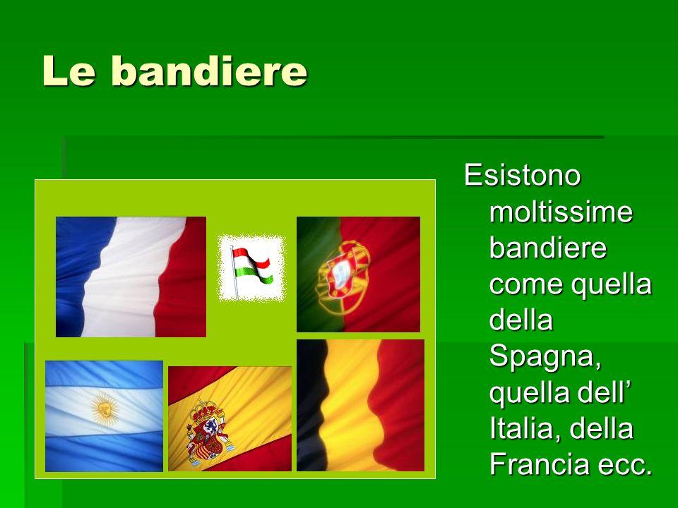 Le bandiere Esistono moltissime bandiere come quella della Spagna, quella dell Italia, della Francia ecc.