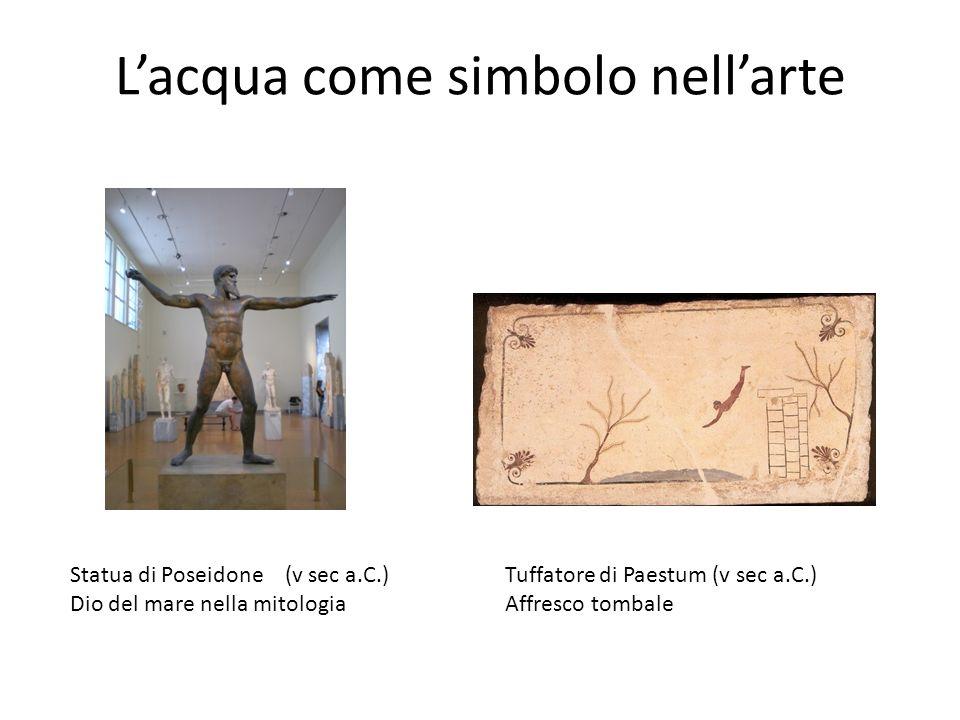 Lacqua come simbolo nellarte Statua di Poseidone (v sec a.C.) Dio del mare nella mitologia Tuffatore di Paestum (v sec a.C.) Affresco tombale