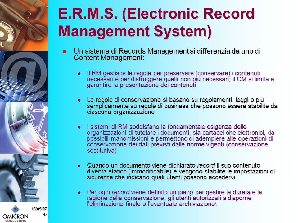 14 15/05/07 E.R.M.S. (Electronic Record Management System) Un sistema di Records Management si differenzia da uno di Content Management: Un sistema di