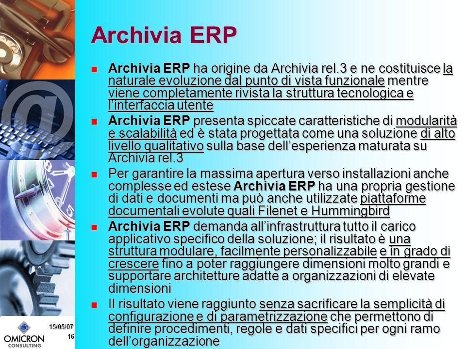 16 15/05/07 Archivia ERP Archivia ERP ha origine da Archivia rel.3 e ne costituisce la naturale evoluzione dal punto di vista funzionale mentre viene completamente rivista la struttura tecnologica e linterfaccia utente Archivia ERP ha origine da Archivia rel.3 e ne costituisce la naturale evoluzione dal punto di vista funzionale mentre viene completamente rivista la struttura tecnologica e linterfaccia utente Archivia ERP presenta spiccate caratteristiche di modularità e scalabilità ed è stata progettata come una soluzione di alto livello qualitativo sulla base dellesperienza maturata su Archivia rel.3 Archivia ERP presenta spiccate caratteristiche di modularità e scalabilità ed è stata progettata come una soluzione di alto livello qualitativo sulla base dellesperienza maturata su Archivia rel.3 Per garantire la massima apertura verso installazioni anche complesse ed estese Archivia ERP ha una propria gestione di dati e documenti ma può anche utilizzate piattaforme documentali evolute quali Filenet e Hummingbird Per garantire la massima apertura verso installazioni anche complesse ed estese Archivia ERP ha una propria gestione di dati e documenti ma può anche utilizzate piattaforme documentali evolute quali Filenet e Hummingbird Archivia ERP demanda allinfrastruttura tutto il carico applicativo specifico della soluzione; il risultato è una struttura modulare, facilmente personalizzabile e in grado di crescere fino a poter raggiungere dimensioni molto grandi e supportare architetture adatte a organizzazioni di elevate dimensioni Archivia ERP demanda allinfrastruttura tutto il carico applicativo specifico della soluzione; il risultato è una struttura modulare, facilmente personalizzabile e in grado di crescere fino a poter raggiungere dimensioni molto grandi e supportare architetture adatte a organizzazioni di elevate dimensioni Il risultato viene raggiunto senza sacrificare la semplicità di configurazione e di parametrizzazione che permettono di definire procedimenti