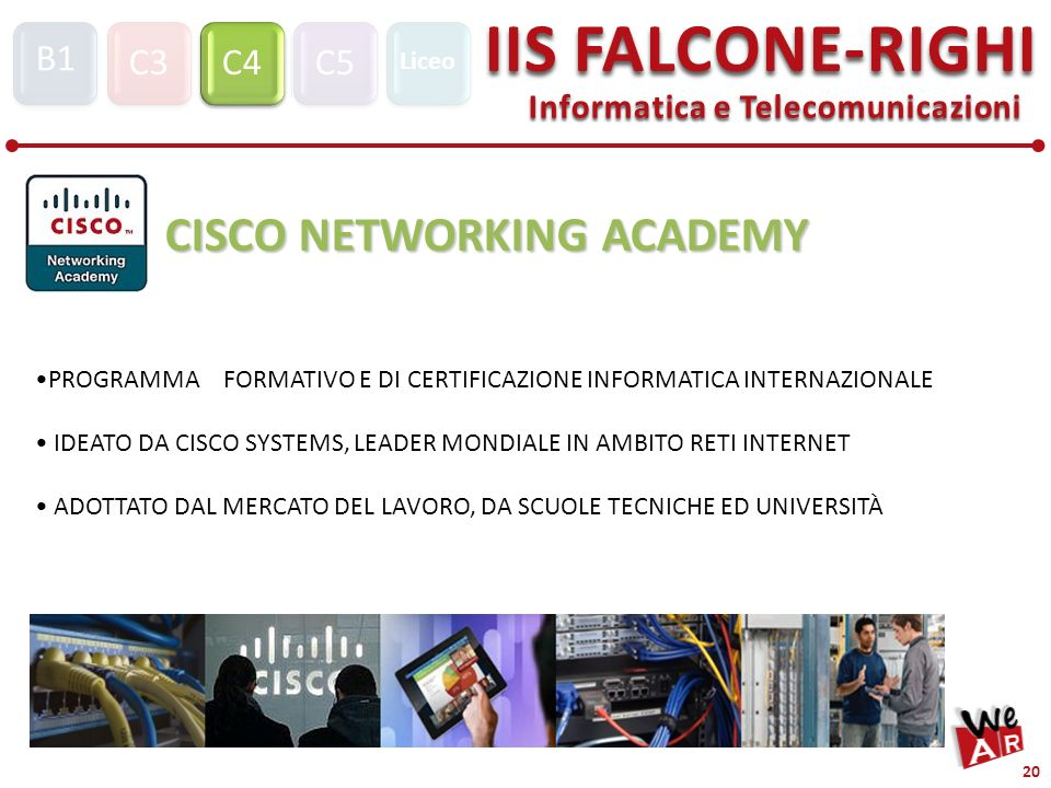 Informatica e Telecomunicazioni C3C4C5 IIS FALCONE-RIGHI S1 B1 Liceo 20 CISCO NETWORKING ACADEMY PROGRAMMA FORMATIVO E DI CERTIFICAZIONE INFORMATICA INTERNAZIONALE IDEATO DA CISCO SYSTEMS, LEADER MONDIALE IN AMBITO RETI INTERNET ADOTTATO DAL MERCATO DEL LAVORO, DA SCUOLE TECNICHE ED UNIVERSITÀ