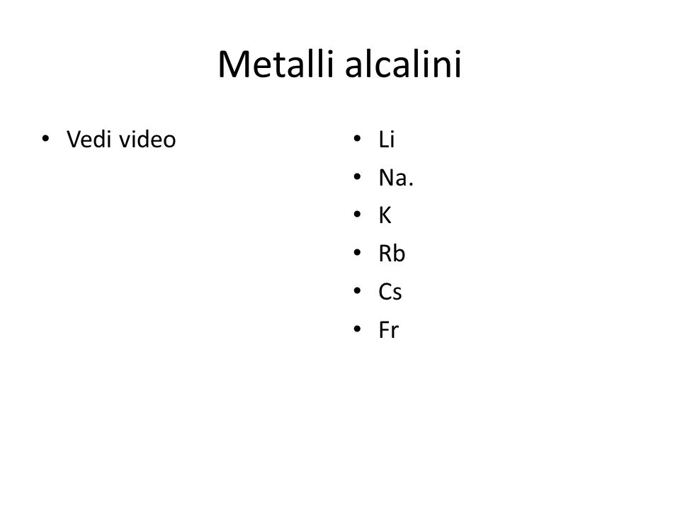 Metalli alcalini Vedi video Li Na. K Rb Cs Fr