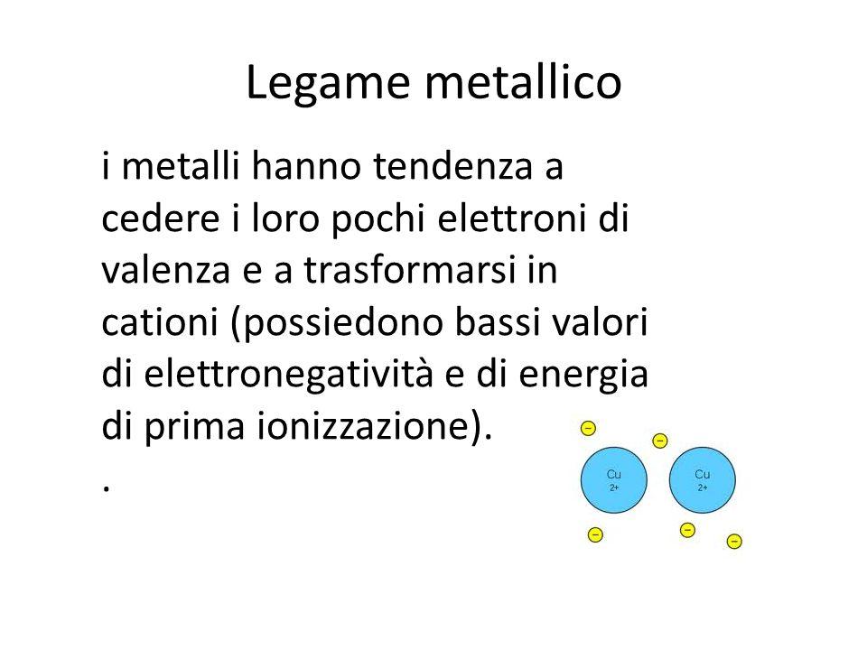Legame metallico i metalli hanno tendenza a cedere i loro pochi elettroni di valenza e a trasformarsi in cationi (possiedono bassi valori di elettrone