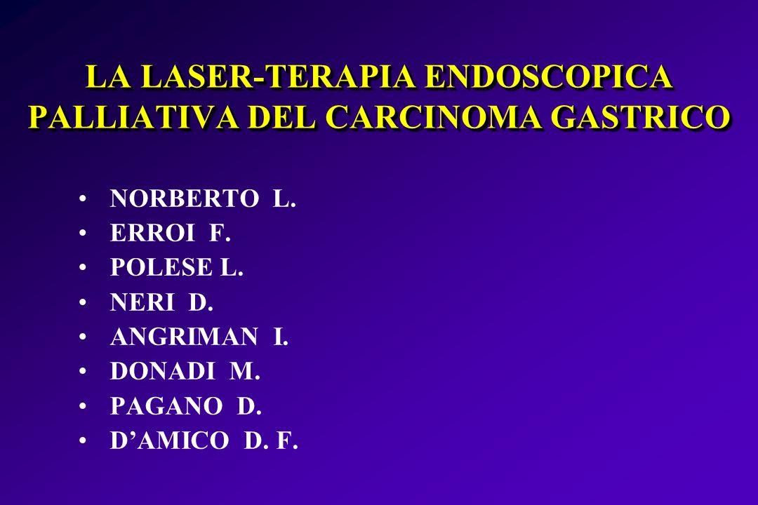 LA LASER-TERAPIA ENDOSCOPICA PALLIATIVA DEL CARCINOMA GASTRICO NORBERTO L. ERROI F. POLESE L. NERI D. ANGRIMAN I. DONADI M. PAGANO D. DAMICO D. F.