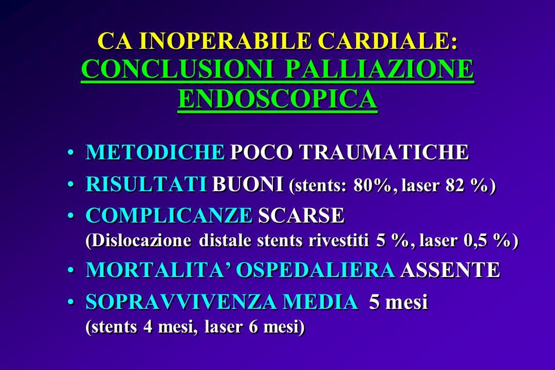 CA INOPERABILE CARDIALE: CONCLUSIONI PALLIAZIONE ENDOSCOPICA METODICHE POCO TRAUMATICHE RISULTATI BUONI (stents: 80%, laser 82 %) COMPLICANZE SCARSE (