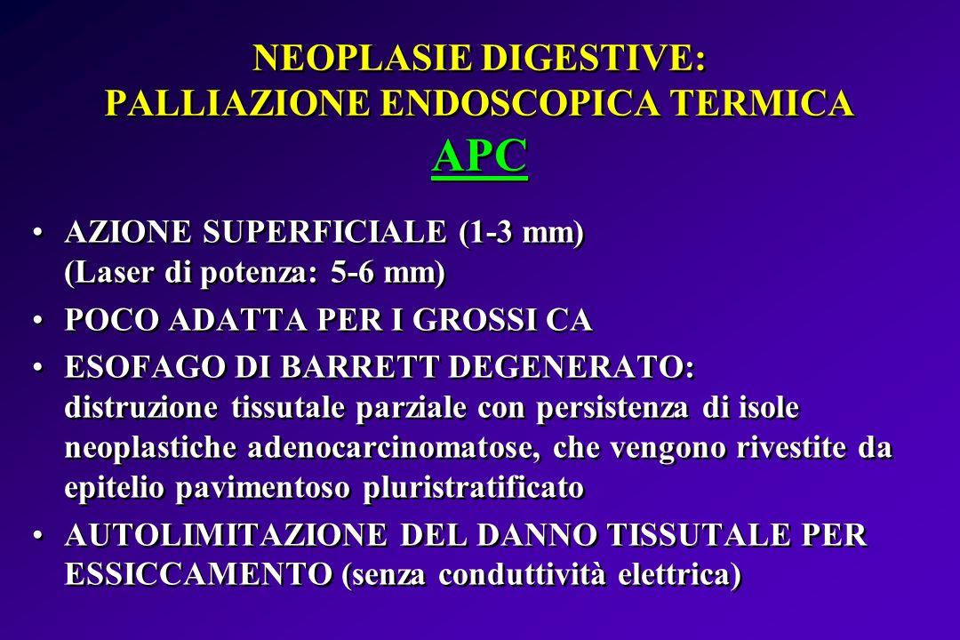NEOPLASIE DIGESTIVE: PALLIAZIONE ENDOSCOPICA TERMICA APC AZIONE SUPERFICIALE (1-3 mm) (Laser di potenza: 5-6 mm) POCO ADATTA PER I GROSSI CA ESOFAGO D