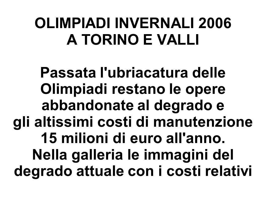 OLIMPIADI INVERNALI 2006 A TORINO E VALLI Passata l'ubriacatura delle Olimpiadi restano le opere abbandonate al degrado e gli altissimi costi di manut
