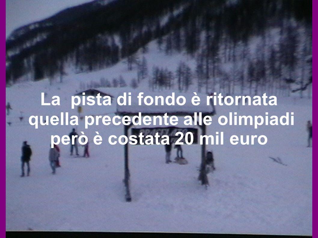 La pista di fondo è ritornata quella precedente alle olimpiadi però è costata 20 mil euro