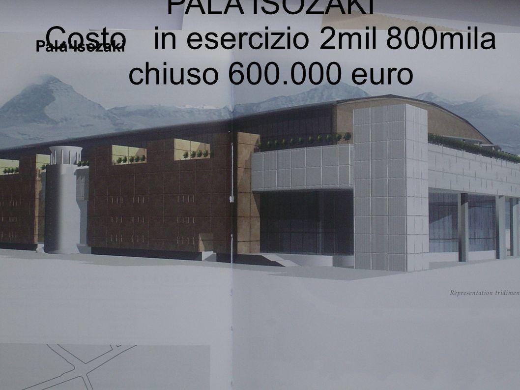 PALA ISOZAKI Costo in esercizio 2mil 800mila chiuso 600.000 euro Pala-Isozaki