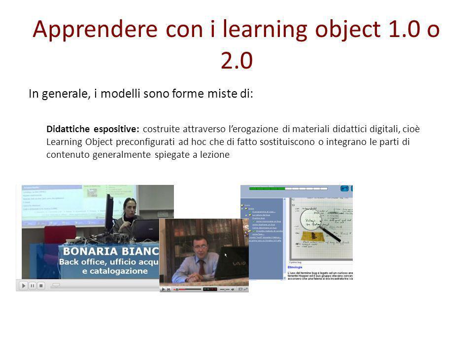 Apprendere con i learning object 1.0 o 2.0 In generale, i modelli sono forme miste di: Didattiche espositive: costruite attraverso lerogazione di mate