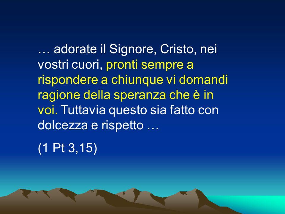 … adorate il Signore, Cristo, nei vostri cuori, pronti sempre a rispondere a chiunque vi domandi ragione della speranza che è in voi. Tuttavia questo