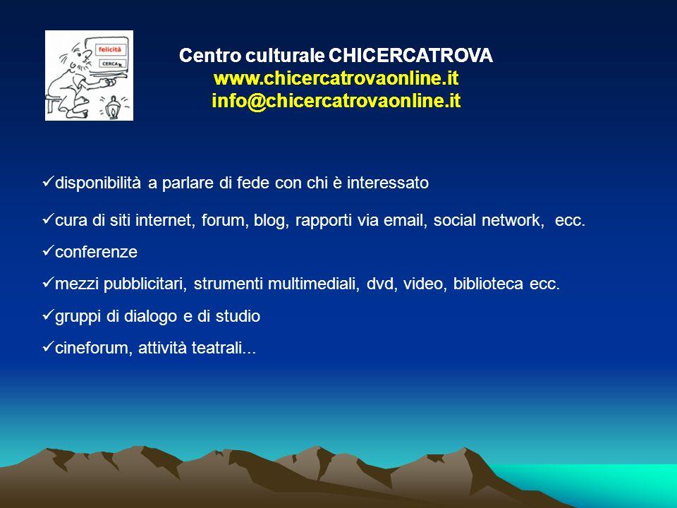 Centro culturale CHICERCATROVA www.chicercatrovaonline.it info@chicercatrovaonline.it disponibilità a parlare di fede con chi è interessato cura di siti internet, forum, blog, rapporti via email, social network, ecc.