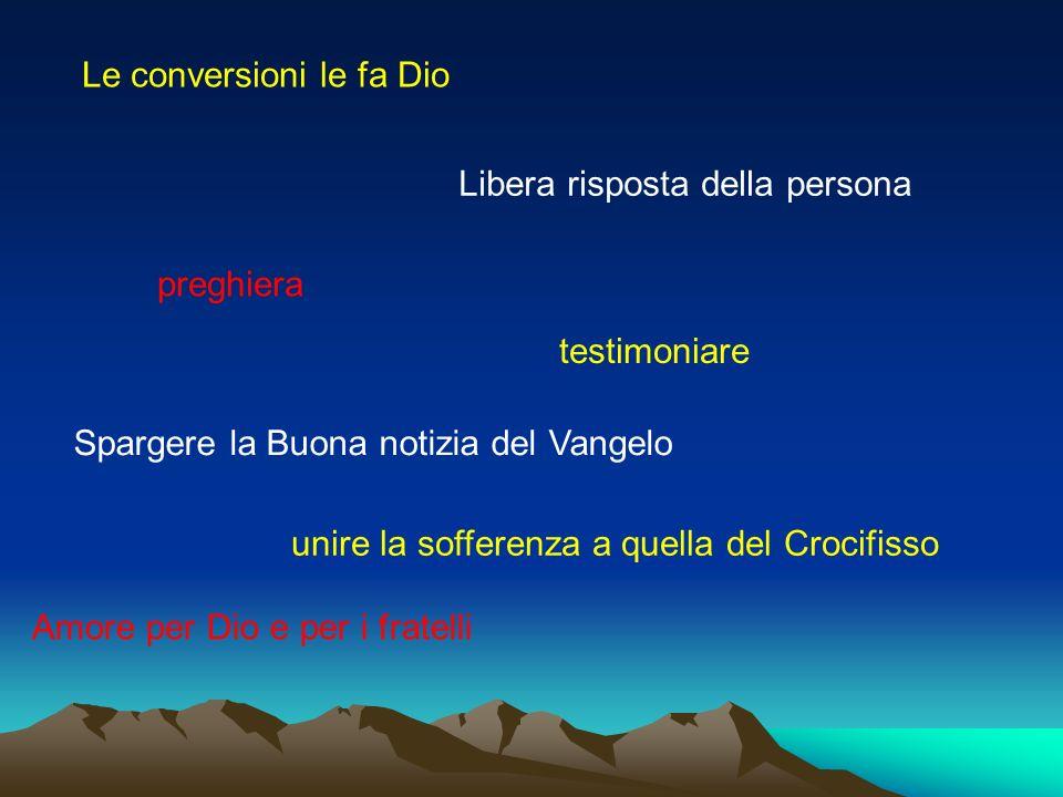 Le conversioni le fa Dio Libera risposta della persona preghiera unire la sofferenza a quella del Crocifisso Amore per Dio e per i fratelli testimoniare Spargere la Buona notizia del Vangelo