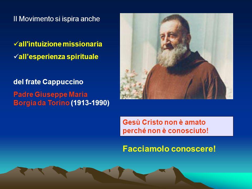 Il Movimento si ispira anche all intuizione missionaria allesperienza spirituale del frate Cappuccino Padre Giuseppe Maria Borgia da Torino (1913-1990) Gesù Cristo non è amato perché non è conosciuto.