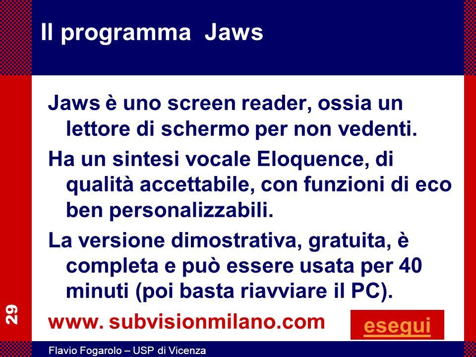 29 Flavio Fogarolo – USP di Vicenza Il programma Jaws Jaws è uno screen reader, ossia un lettore di schermo per non vedenti. Ha un sintesi vocale Eloq