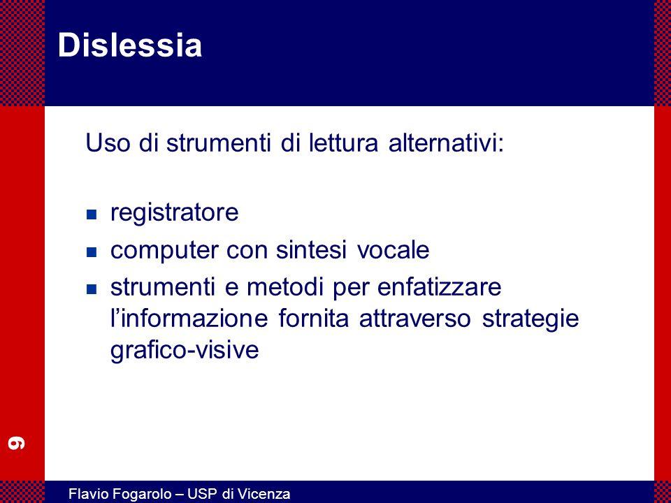9 Flavio Fogarolo – USP di Vicenza Dislessia Uso di strumenti di lettura alternativi: n registratore n computer con sintesi vocale n strumenti e metod