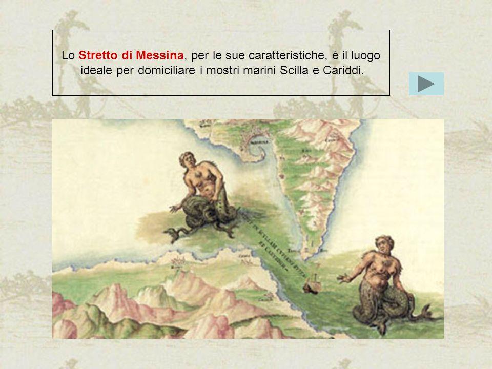 Lo Stretto di Messina, per le sue caratteristiche, è il luogo ideale per domiciliare i mostri marini Scilla e Cariddi.