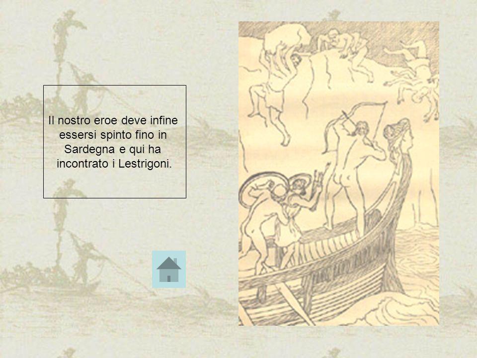 Il nostro eroe deve infine essersi spinto fino in Sardegna e qui ha incontrato i Lestrigoni.