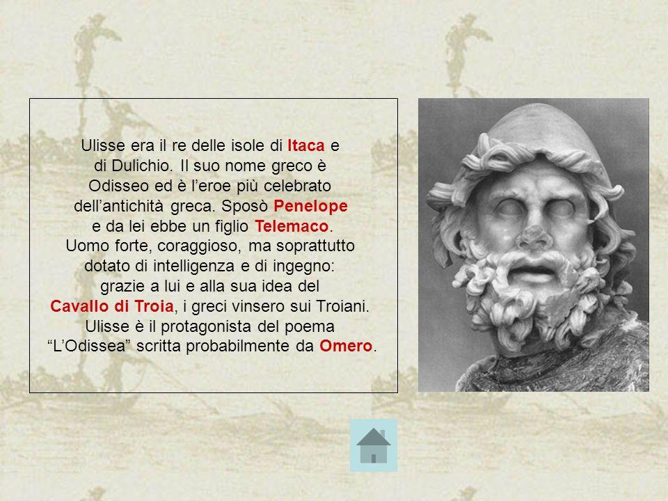 Ulisse era il re delle isole di Itaca e di Dulichio. Il suo nome greco è Odisseo ed è leroe più celebrato dellantichità greca. Sposò Penelope e da lei