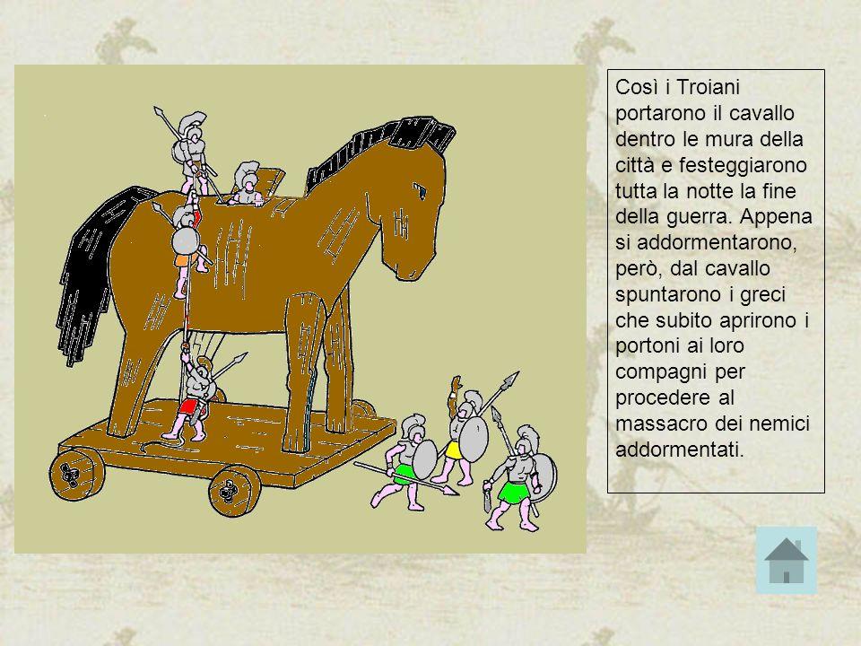 Così i Troiani portarono il cavallo dentro le mura della città e festeggiarono tutta la notte la fine della guerra. Appena si addormentarono, però, da