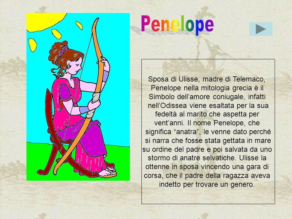 Sposa di Ulisse, madre di Telemaco, Penelope nella mitologia grecia è il Simbolo dellamore coniugale, infatti nellOdissea viene esaltata per la sua fe