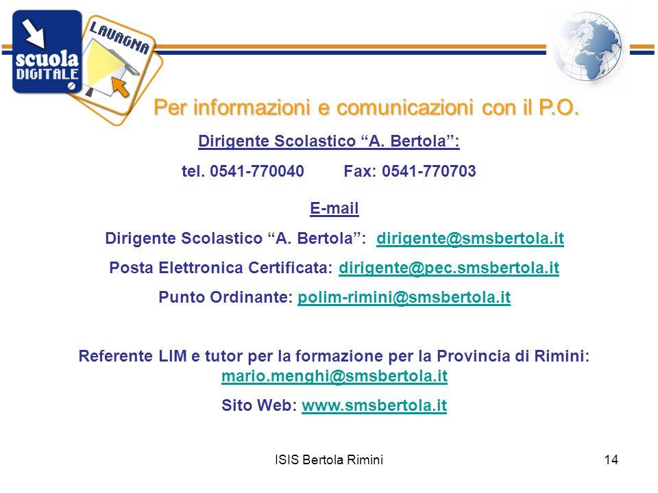 ISIS Bertola Rimini14 Per informazioni e comunicazioni con il P.O. Dirigente Scolastico A. Bertola: tel. 0541-770040 Fax: 0541-770703 E-mail Dirigente