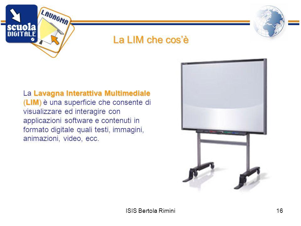 ISIS Bertola Rimini16 Lavagna Interattiva Multimediale (LIM) La Lavagna Interattiva Multimediale (LIM) è una superficie che consente di visualizzare e