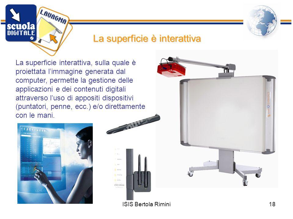 ISIS Bertola Rimini18 La superficie è interattiva La superficie interattiva, sulla quale è proiettata limmagine generata dal computer, permette la ges