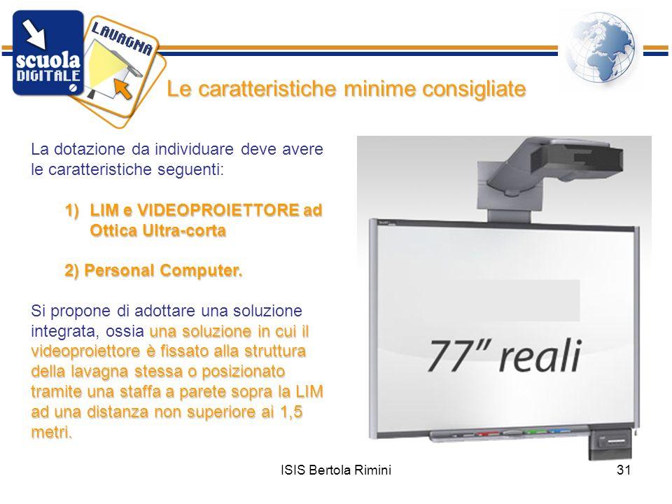 ISIS Bertola Rimini31 La dotazione da individuare deve avere le caratteristiche seguenti: 1)L IM e VIDEOPROIETTORE ad Ottica Ultra-corta 2) Personal C