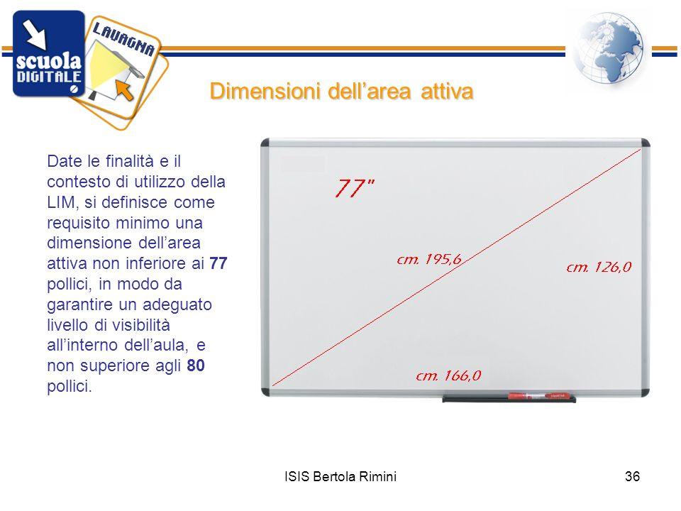 ISIS Bertola Rimini36 Dimensioni dellarea attiva Date le finalità e il contesto di utilizzo della LIM, si definisce come requisito minimo una dimensio