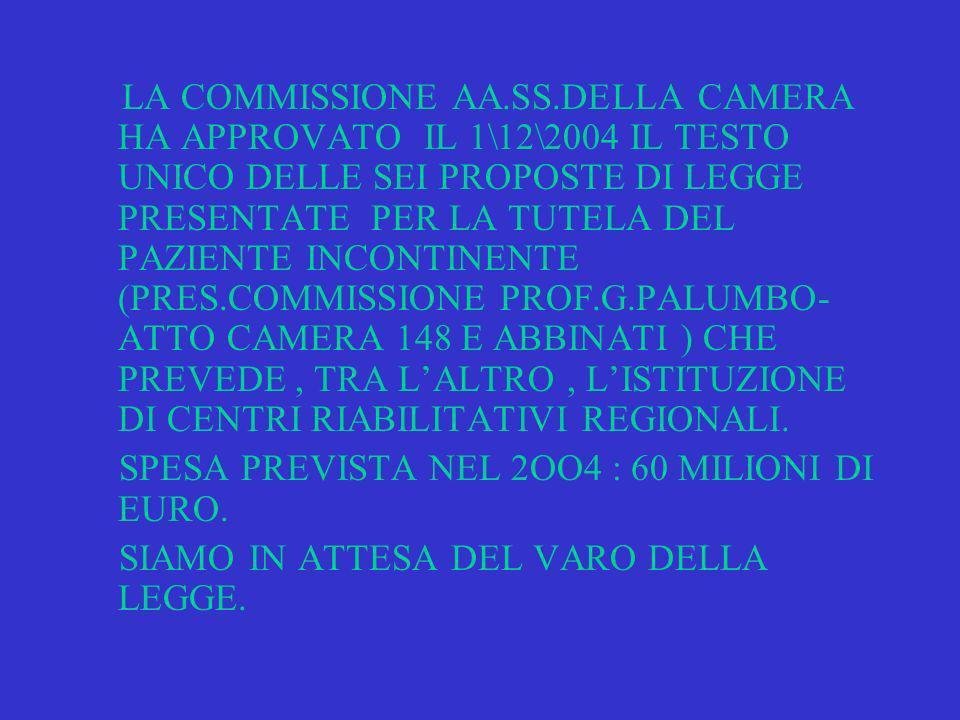 LA COMMISSIONE AA.SS.DELLA CAMERA HA APPROVATO IL 1\12\2004 IL TESTO UNICO DELLE SEI PROPOSTE DI LEGGE PRESENTATE PER LA TUTELA DEL PAZIENTE INCONTINENTE (PRES.COMMISSIONE PROF.G.PALUMBO- ATTO CAMERA 148 E ABBINATI ) CHE PREVEDE, TRA LALTRO, LISTITUZIONE DI CENTRI RIABILITATIVI REGIONALI.