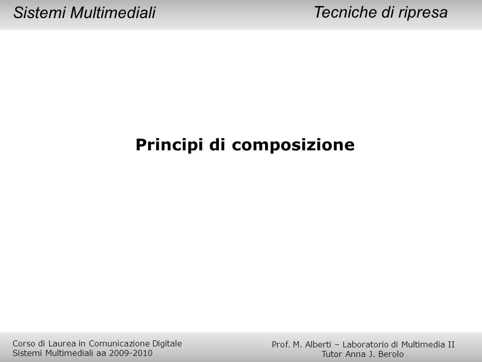 Principi di composizione Tecniche di ripresaSistemi Multimediali Prof. M. Alberti – Laboratorio di Multimedia II Tutor Anna J. Berolo Corso di Laurea