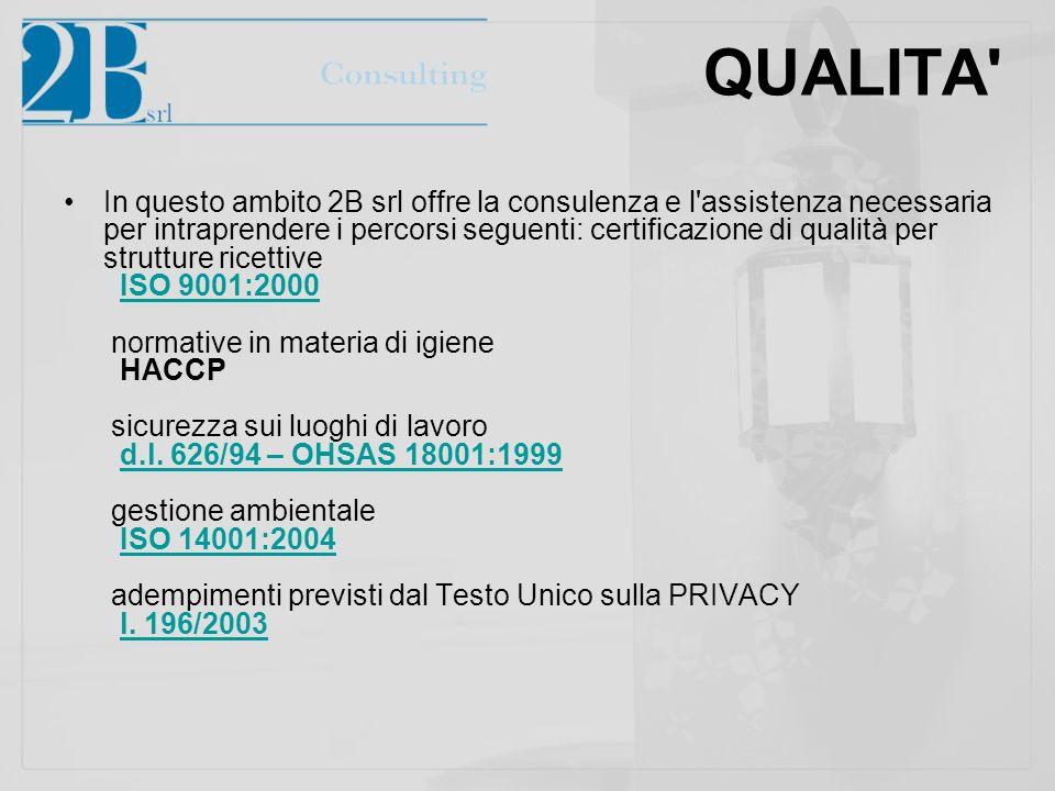 QUALITA In questo ambito 2B srl offre la consulenza e l assistenza necessaria per intraprendere i percorsi seguenti: certificazione di qualità per strutture ricettive ISO 9001:2000 normative in materia di igiene HACCP sicurezza sui luoghi di lavoro d.l.