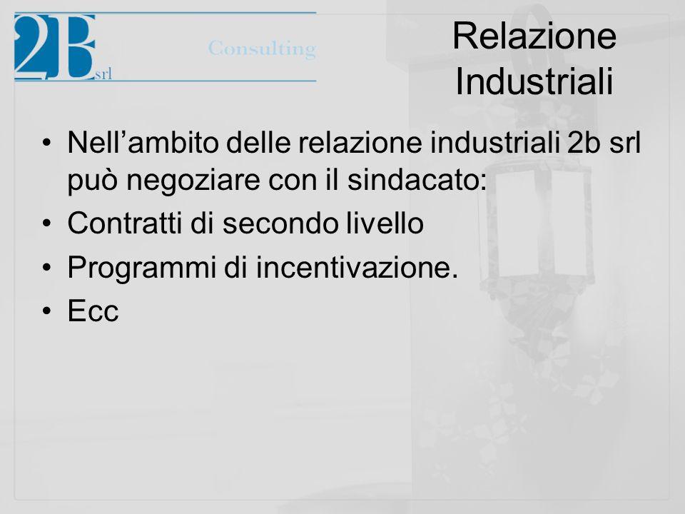 Relazione Industriali Nellambito delle relazione industriali 2b srl può negoziare con il sindacato: Contratti di secondo livello Programmi di incentiv