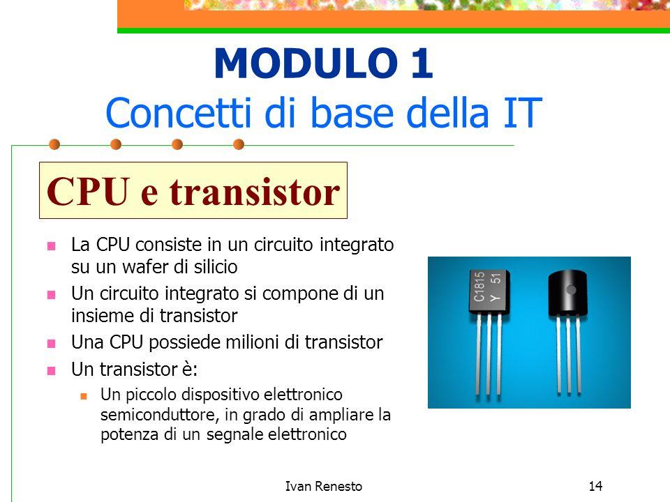 Ivan Renesto14 MODULO 1 Concetti di base della IT CPU e transistor La CPU consiste in un circuito integrato su un wafer di silicio Un circuito integrato si compone di un insieme di transistor Una CPU possiede milioni di transistor Un transistor è: Un piccolo dispositivo elettronico semiconduttore, in grado di ampliare la potenza di un segnale elettronico